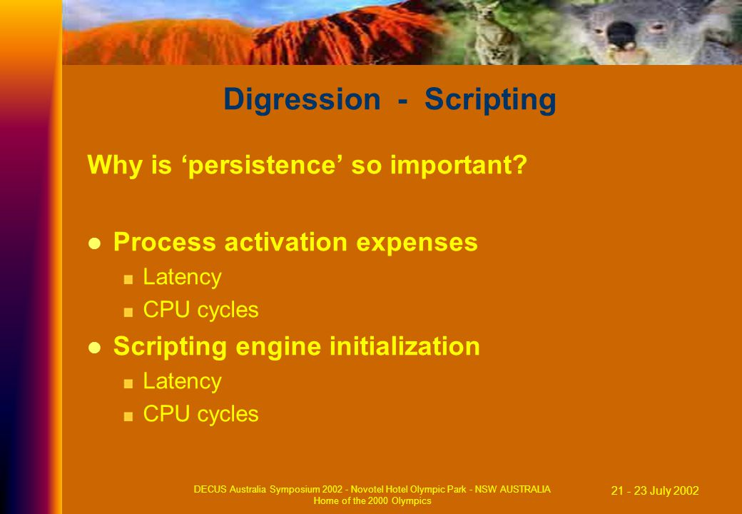 21 - 23 July 2002 DECUS Australia Symposium 2002 - Novotel Hotel Olympic Park - NSW AUSTRALIA Home of the 2000 Olympics Digression - Scripting Why is 'persistence' so important.