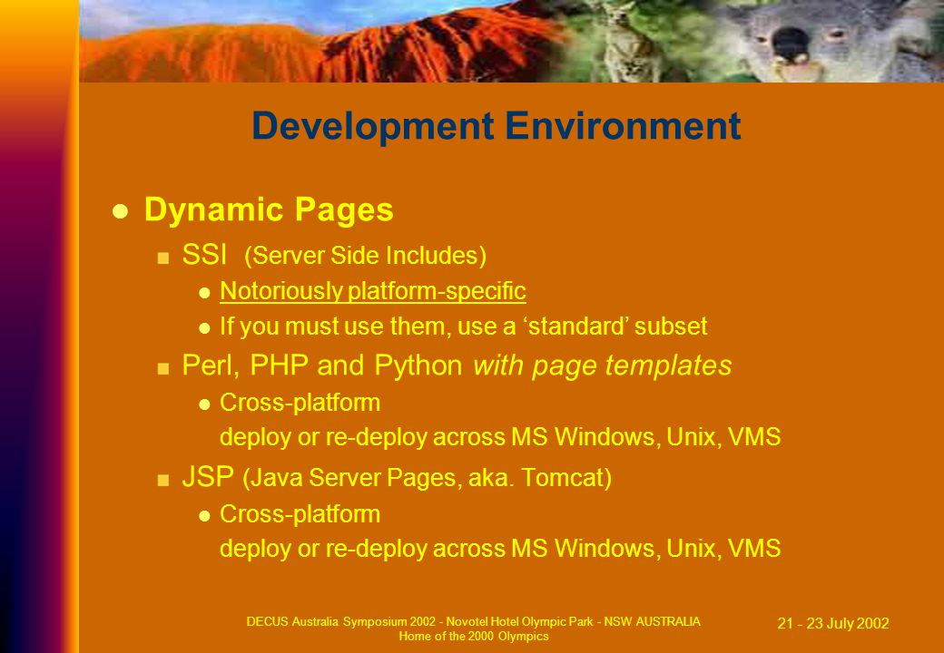 21 - 23 July 2002 DECUS Australia Symposium 2002 - Novotel Hotel Olympic Park - NSW AUSTRALIA Home of the 2000 Olympics Development Environment Dynamic Pages SSI (Server Side Includes) Notoriously platform-specific If you must use them, use a 'standard' subset Perl, PHP and Python with page templates Cross-platform deploy or re-deploy across MS Windows, Unix, VMS JSP (Java Server Pages, aka.