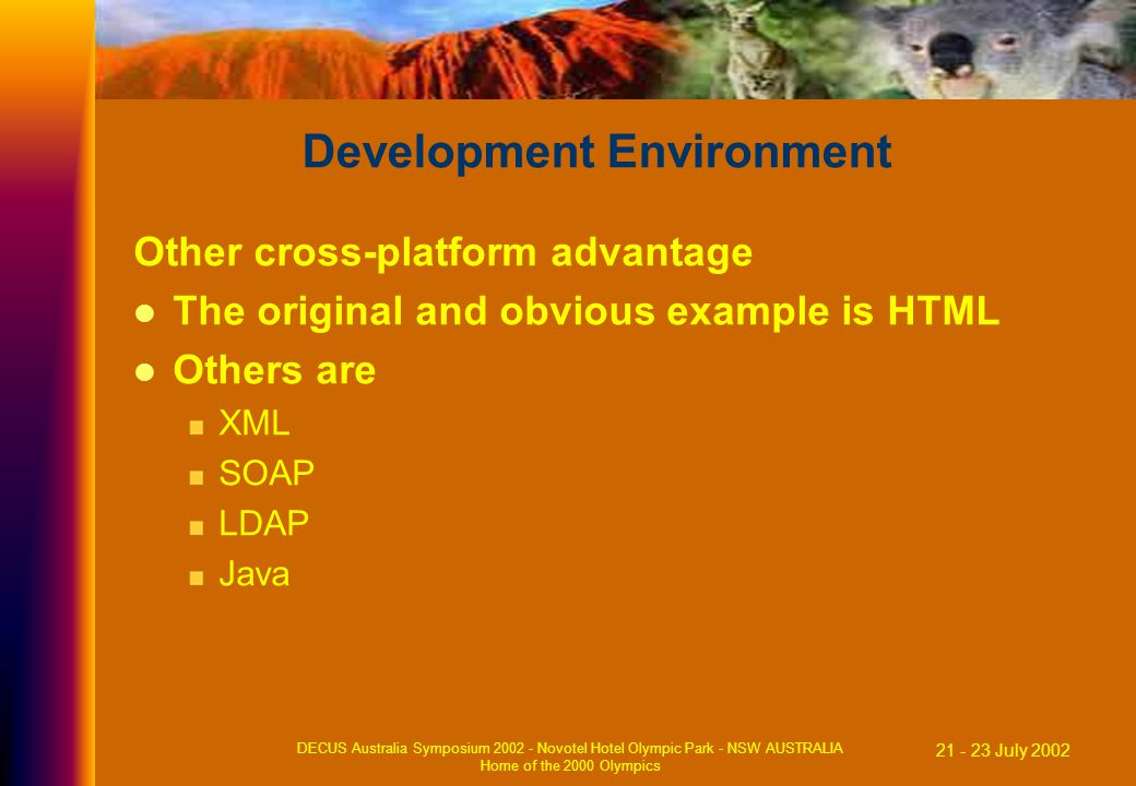21 - 23 July 2002 DECUS Australia Symposium 2002 - Novotel Hotel Olympic Park - NSW AUSTRALIA Home of the 2000 Olympics Development Environment Other cross-platform advantage The original and obvious example is HTML Others are XML SOAP LDAP Java