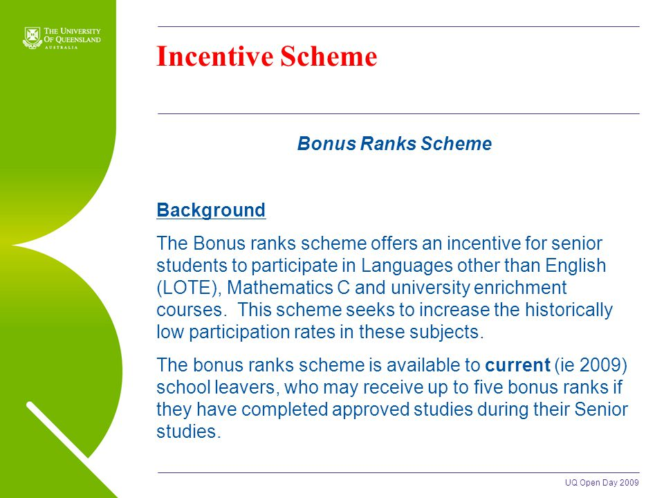 UQ Open Day 2009 Incentive Scheme Bonus Ranks Scheme Background The Bonus ranks scheme offers an incentive for senior students to participate in Languages other than English (LOTE), Mathematics C and university enrichment courses.