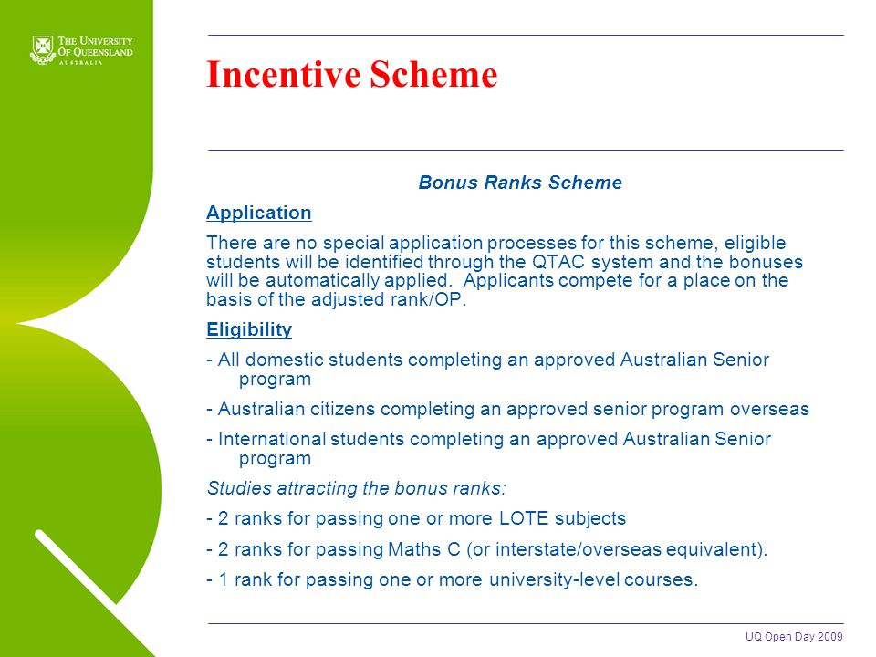 UQ Open Day 2009 Incentive Scheme Bonus Ranks Scheme Application There are no special application processes for this scheme, eligible students will be identified through the QTAC system and the bonuses will be automatically applied.