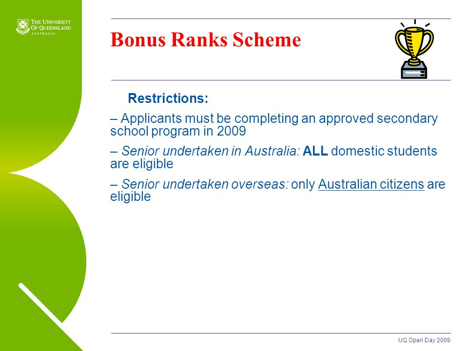 UQ Open Day 2009 Bonus Ranks Scheme Restrictions: – Applicants must be completing an approved secondary school program in 2009 – Senior undertaken in Australia: ALL domestic students are eligible – Senior undertaken overseas: only Australian citizens are eligible