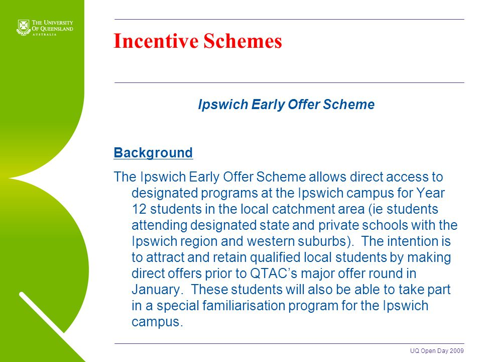 UQ Open Day 2009 Incentive Schemes Ipswich Early Offer Scheme Background The Ipswich Early Offer Scheme allows direct access to designated programs at the Ipswich campus for Year 12 students in the local catchment area (ie students attending designated state and private schools with the Ipswich region and western suburbs).