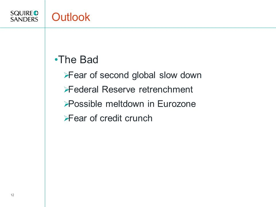 Outlook The Bad  Fear of second global slow down  Federal Reserve retrenchment  Possible meltdown in Eurozone  Fear of credit crunch 12