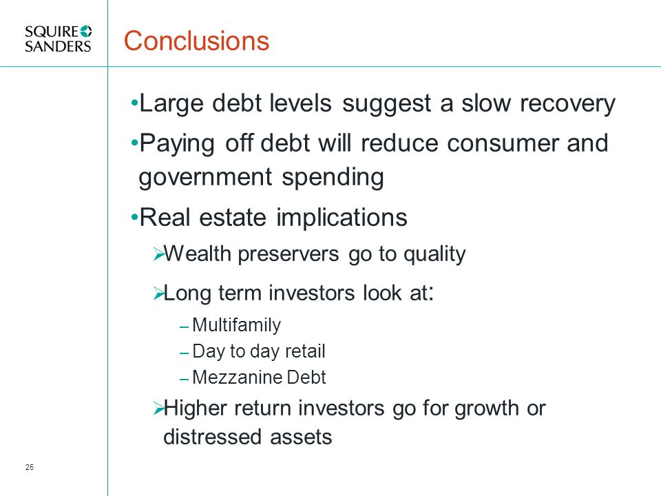 Conclusions Large debt levels suggest a slow recovery Paying off debt will reduce consumer and government spending Real estate implications  Wealth preservers go to quality  Long term investors look at : – Multifamily – Day to day retail – Mezzanine Debt  Higher return investors go for growth or distressed assets 25
