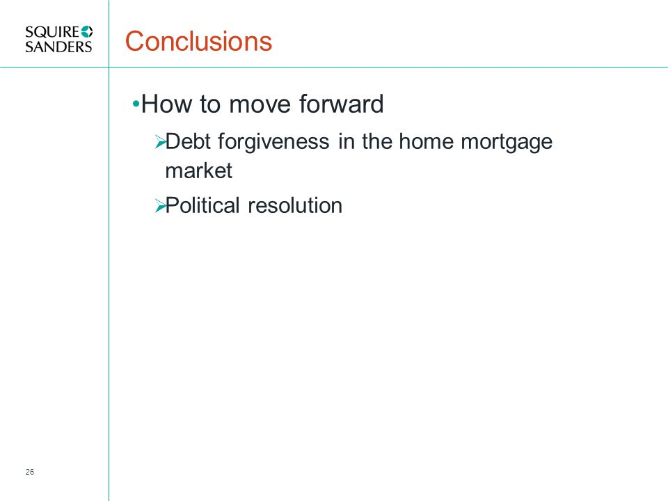 Conclusions How to move forward  Debt forgiveness in the home mortgage market  Political resolution 26