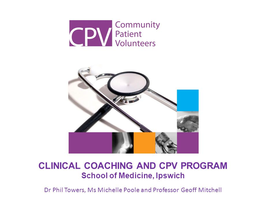 CLINICAL COACHING AND CPV PROGRAM School of Medicine, Ipswich Dr Phil Towers, Ms Michelle Poole and Professor Geoff Mitchell
