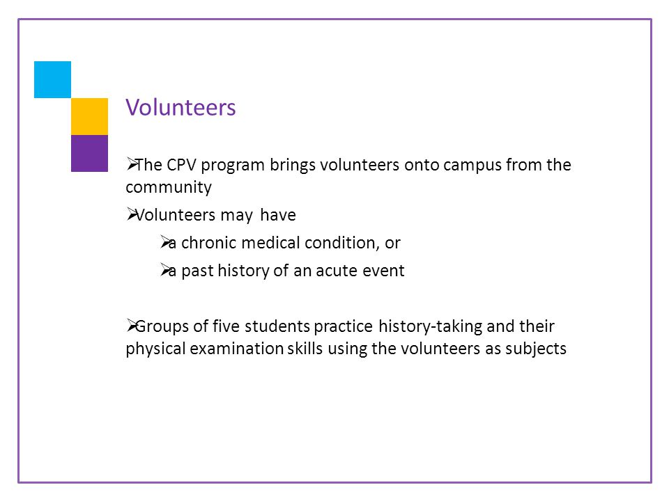 Volunteers  The CPV program brings volunteers onto campus from the community  Volunteers may have  a chronic medical condition, or  a past history of an acute event  Groups of five students practice history-taking and their physical examination skills using the volunteers as subjects