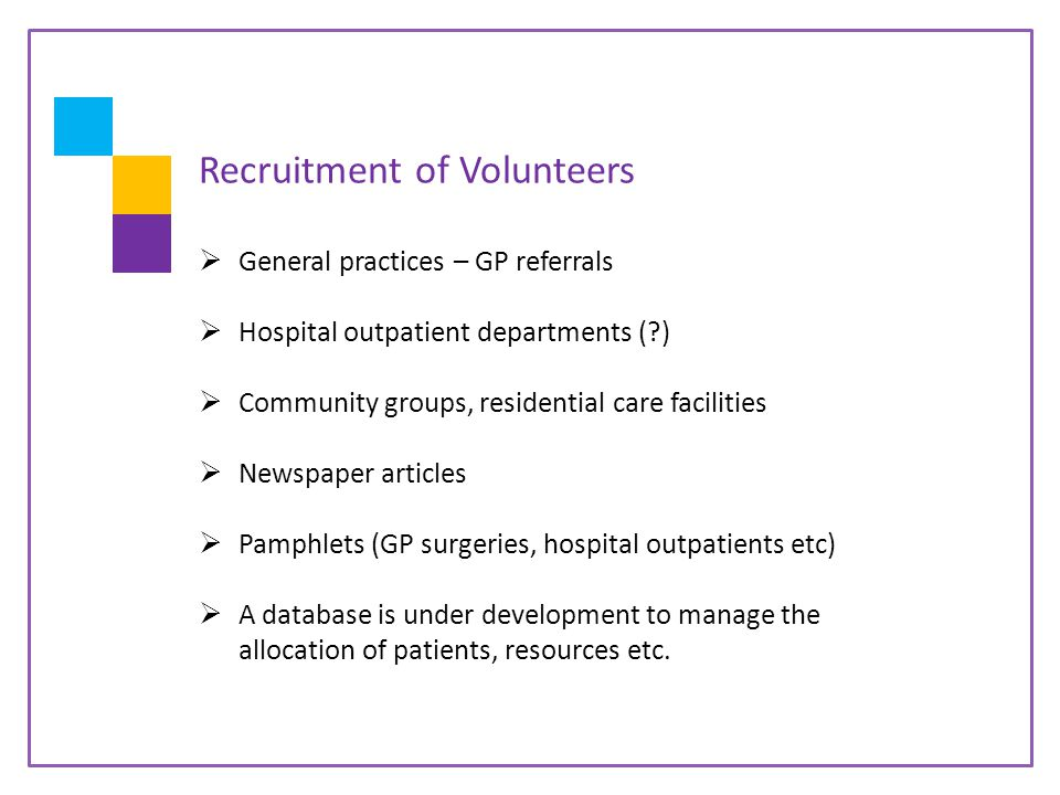 Recruitment of Volunteers  General practices – GP referrals  Hospital outpatient departments ( )  Community groups, residential care facilities  Newspaper articles  Pamphlets (GP surgeries, hospital outpatients etc)  A database is under development to manage the allocation of patients, resources etc.