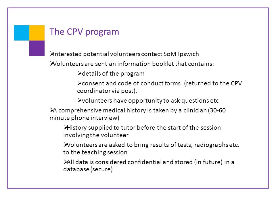 The CPV program  Interested potential volunteers contact SoM Ipswich  Volunteers are sent an information booklet that contains:  details of the program  consent and code of conduct forms (returned to the CPV coordinator via post).