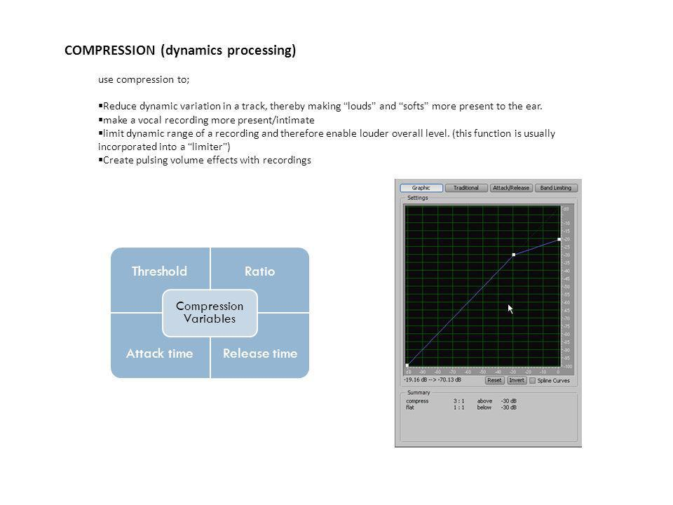 COMPRESSION (dynamics processing) use compression to;  Reduce dynamic variation in a track, thereby making louds and softs more present to the ear.