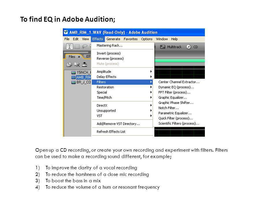 To find EQ in Adobe Audition; Open up a CD recording, or create your own recording and experiment with filters.