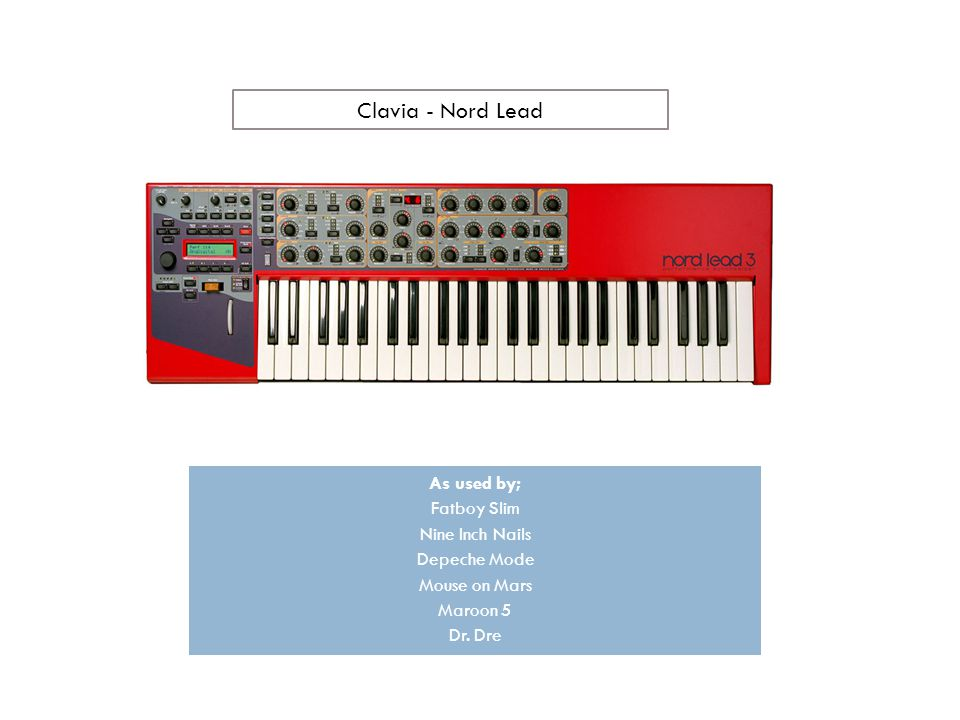 Clavia - Nord Lead As used by; Fatboy Slim Nine Inch Nails Depeche Mode Mouse on Mars Maroon 5 Dr.