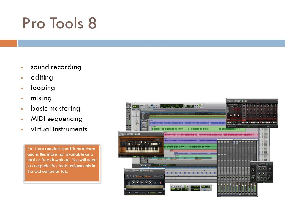 Pro Tools 8  sound recording  editing  looping  mixing  basic mastering  MIDI sequencing  virtual instruments Pro Tools requires specific hardware and is therefore not available as a trial or free download.