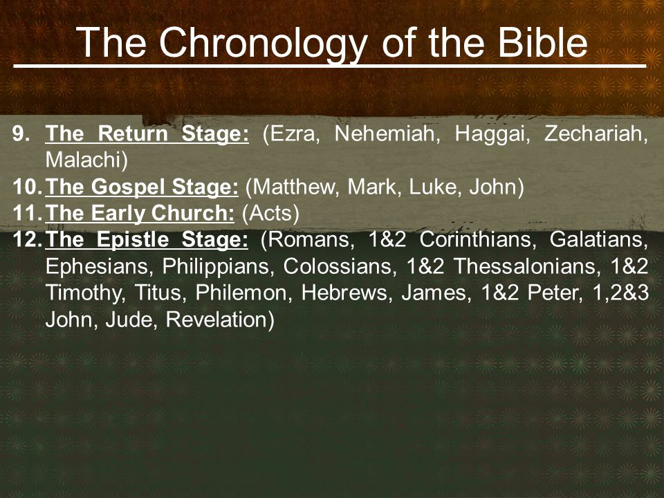 The Chronology of the Bible 9.The Return Stage: (Ezra, Nehemiah, Haggai, Zechariah, Malachi) 10.The Gospel Stage: (Matthew, Mark, Luke, John) 11.The Early Church: (Acts) 12.The Epistle Stage: (Romans, 1&2 Corinthians, Galatians, Ephesians, Philippians, Colossians, 1&2 Thessalonians, 1&2 Timothy, Titus, Philemon, Hebrews, James, 1&2 Peter, 1,2&3 John, Jude, Revelation)