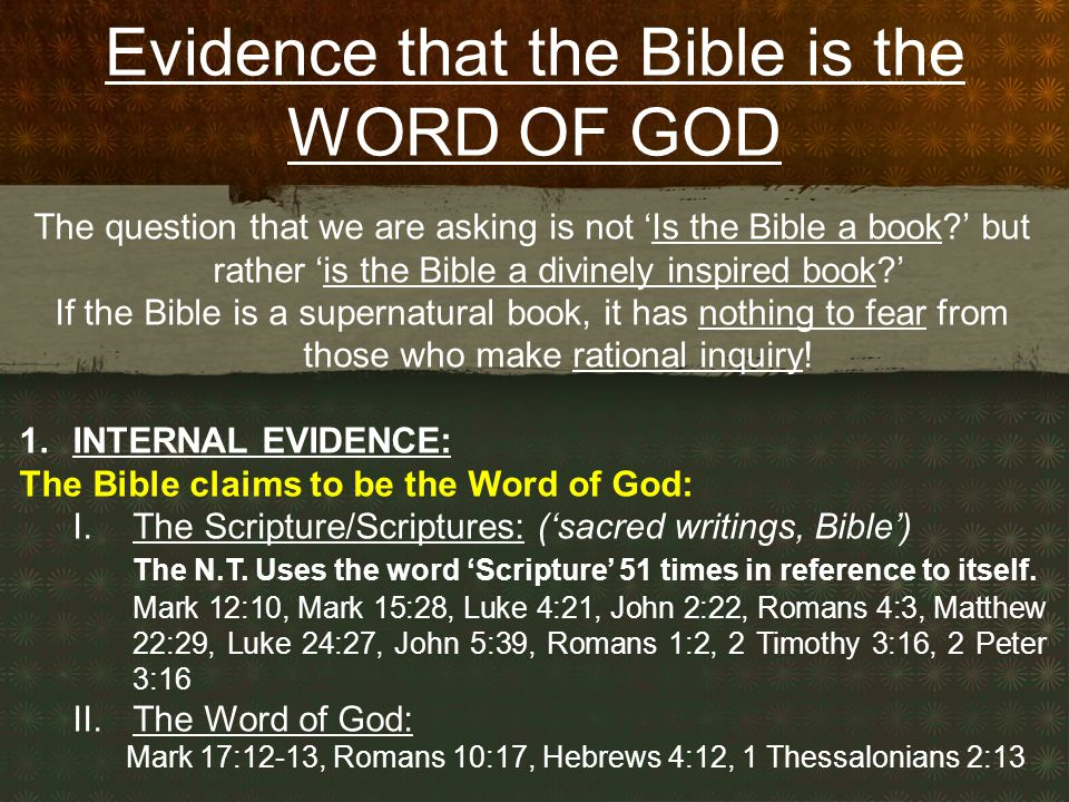 Evidence that the Bible is the WORD OF GOD The question that we are asking is not 'Is the Bible a book?' but rather 'is the Bible a divinely inspired book?' If the Bible is a supernatural book, it has nothing to fear from those who make rational inquiry.