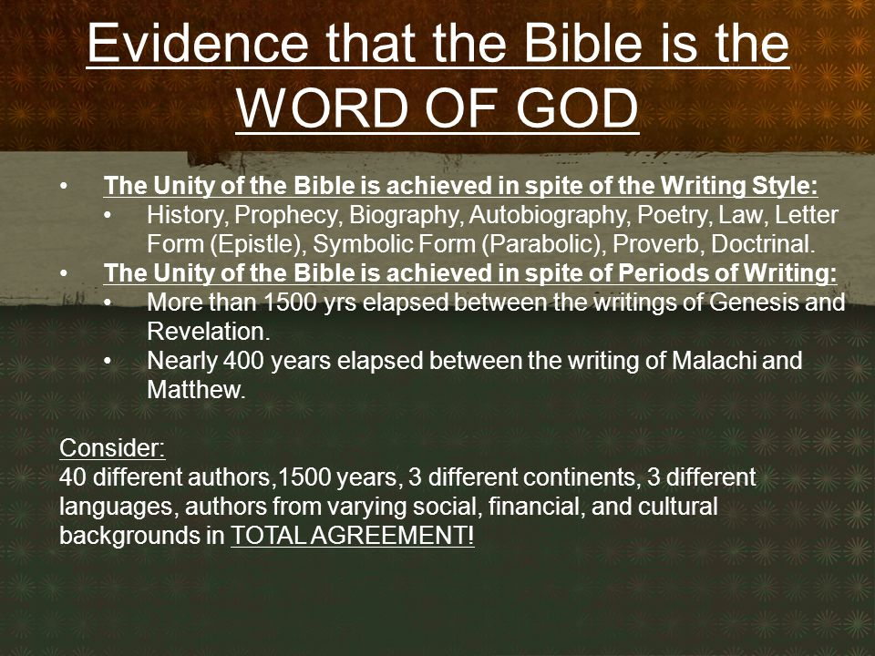 Evidence that the Bible is the WORD OF GOD The Unity of the Bible is achieved in spite of the Writing Style: History, Prophecy, Biography, Autobiography, Poetry, Law, Letter Form (Epistle), Symbolic Form (Parabolic), Proverb, Doctrinal.