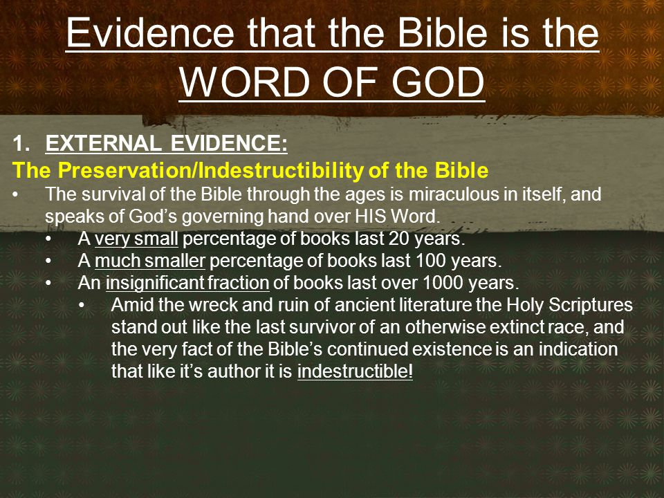 Evidence that the Bible is the WORD OF GOD 1.EXTERNAL EVIDENCE: The Preservation/Indestructibility of the Bible The survival of the Bible through the ages is miraculous in itself, and speaks of God's governing hand over HIS Word.