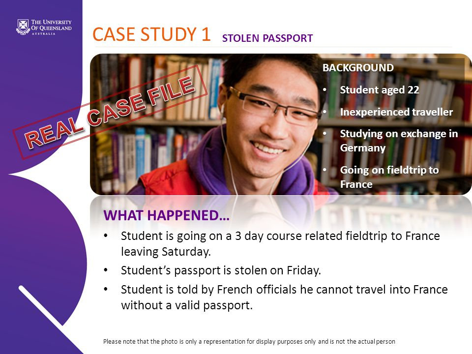 CASE STUDY 1 BACKGROUND Student aged 22 Inexperienced traveller Studying on exchange in Germany Going on fieldtrip to France BACKGROUND Student aged 22 Inexperienced traveller Studying on exchange in Germany Going on fieldtrip to France WHAT HAPPENED… Student is going on a 3 day course related fieldtrip to France leaving Saturday.
