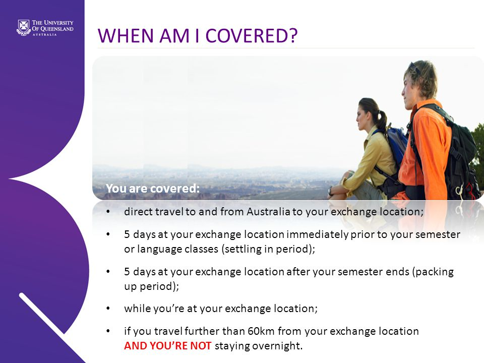 You are covered: direct travel to and from Australia to your exchange location; 5 days at your exchange location immediately prior to your semester or language classes (settling in period); 5 days at your exchange location after your semester ends (packing up period); while you're at your exchange location; if you travel further than 60km from your exchange location AND YOU'RE NOT staying overnight.