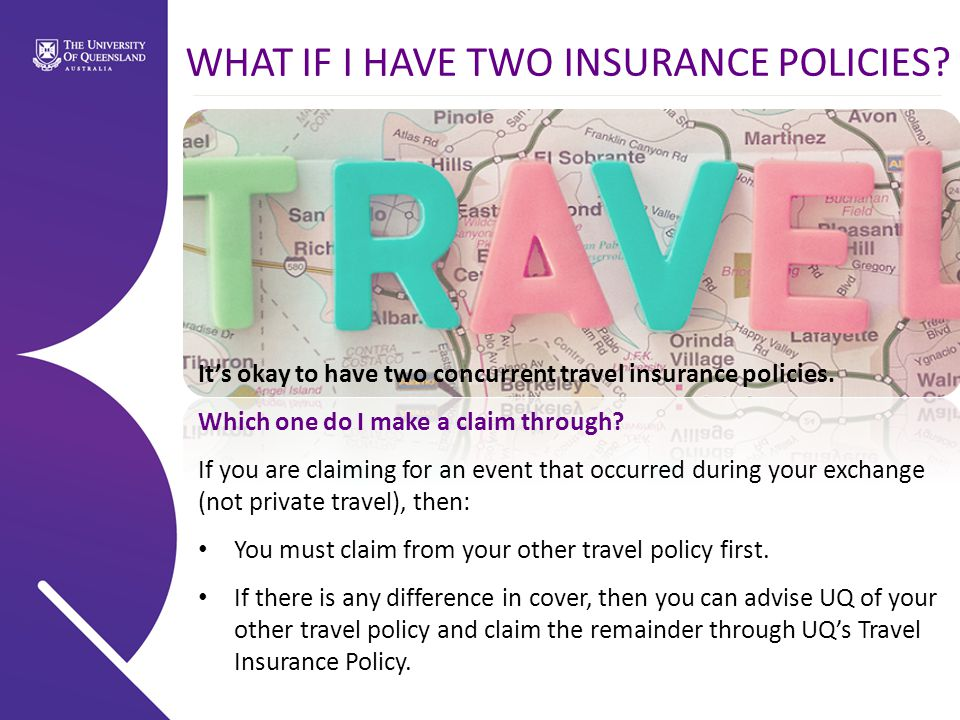 WHAT IF I HAVE TWO INSURANCE POLICIES. It's okay to have two concurrent travel insurance policies.