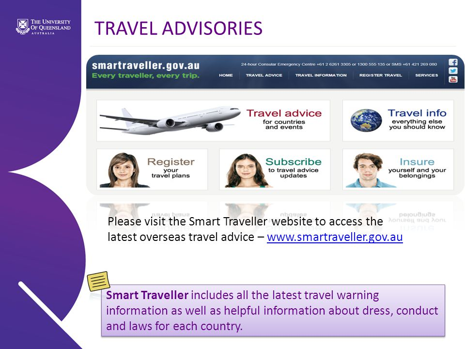 Please visit the Smart Traveller website to access the latest overseas travel advice – www.smartraveller.gov.auwww.smartraveller.gov.au TRAVEL ADVISORIES Smart Traveller includes all the latest travel warning information as well as helpful information about dress, conduct and laws for each country.