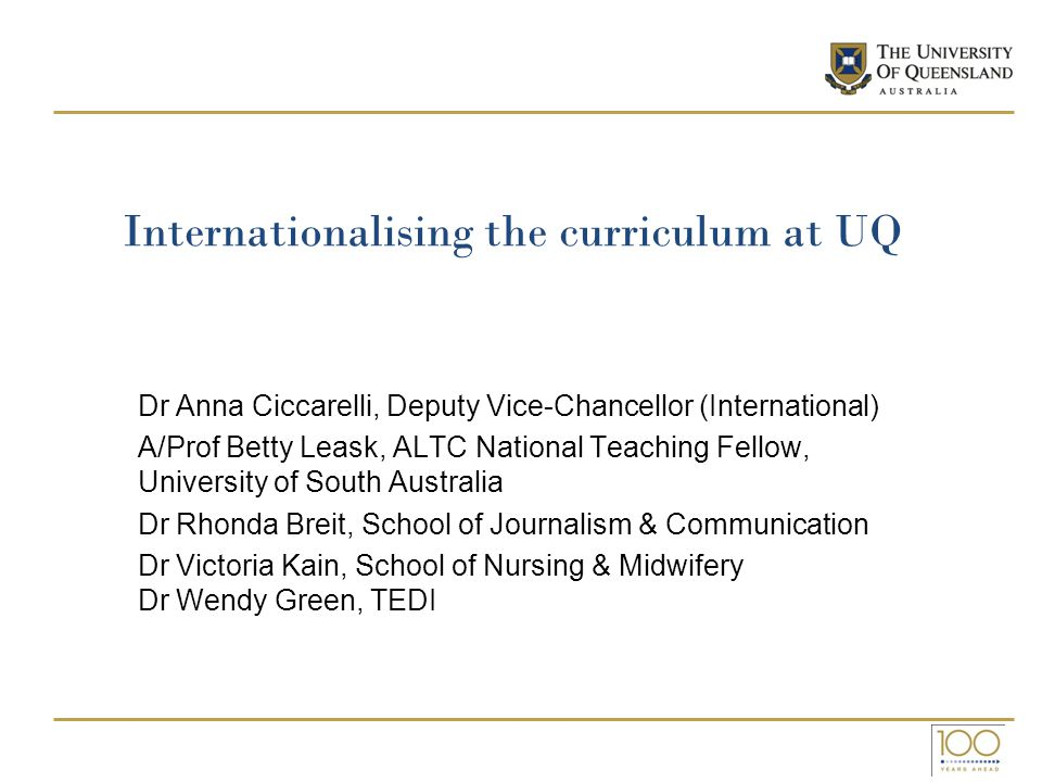 Internationalising the curriculum at UQ Dr Anna Ciccarelli, Deputy Vice-Chancellor (International) A/Prof Betty Leask, ALTC National Teaching Fellow,