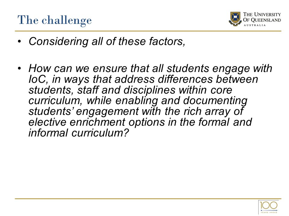 The challenge Considering all of these factors, How can we ensure that all students engage with IoC, in ways that address differences between students, staff and disciplines within core curriculum, while enabling and documenting students' engagement with the rich array of elective enrichment options in the formal and informal curriculum?