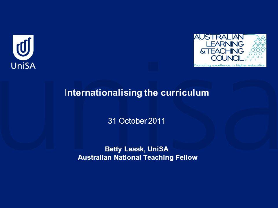 Internationalising the curriculum 31 October 2011 Betty Leask, UniSA Australian National Teaching Fellow