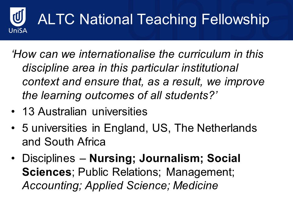 ALTC National Teaching Fellowship 'How can we internationalise the curriculum in this discipline area in this particular institutional context and ensure that, as a result, we improve the learning outcomes of all students?' 13 Australian universities 5 universities in England, US, The Netherlands and South Africa Disciplines – Nursing; Journalism; Social Sciences; Public Relations; Management; Accounting; Applied Science; Medicine