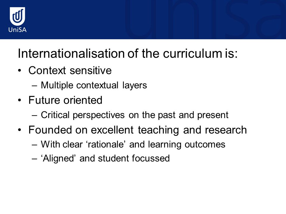 Internationalisation of the curriculum is: Context sensitive –Multiple contextual layers Future oriented –Critical perspectives on the past and present Founded on excellent teaching and research –With clear 'rationale' and learning outcomes –'Aligned' and student focussed