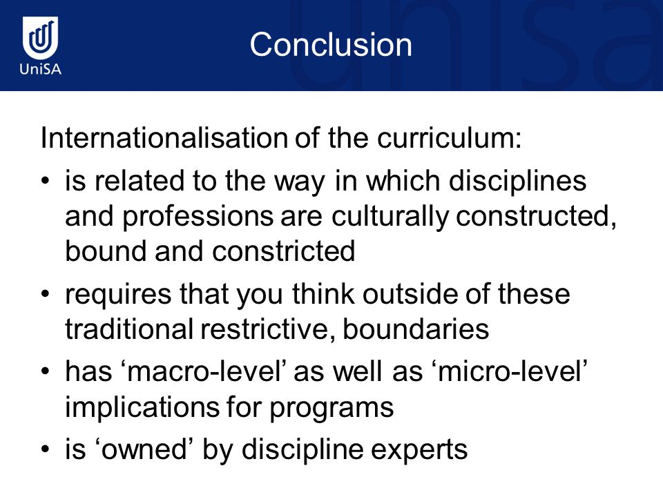 Conclusion Internationalisation of the curriculum: is related to the way in which disciplines and professions are culturally constructed, bound and constricted requires that you think outside of these traditional restrictive, boundaries has 'macro-level' as well as 'micro-level' implications for programs is 'owned' by discipline experts