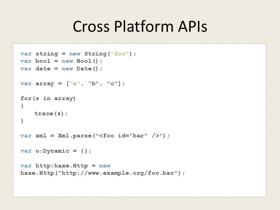 Cross Platform APIs var string = new String( foo ); var bool = new Bool(); var date = new Date(); var array = [ a , b , c ]; for(s in array) { trace(s); } var xml = Xml.parse( ); var o:Dynamic = {}; var http:haxe.Http = new haxe.Http( http://www.example.org/foo.bar );
