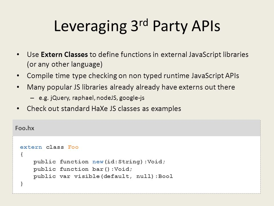 Leveraging 3 rd Party APIs Use Extern Classes to define functions in external JavaScript libraries (or any other language) Compile time type checking on non typed runtime JavaScript APIs Many popular JS libraries already already have externs out there – e.g.