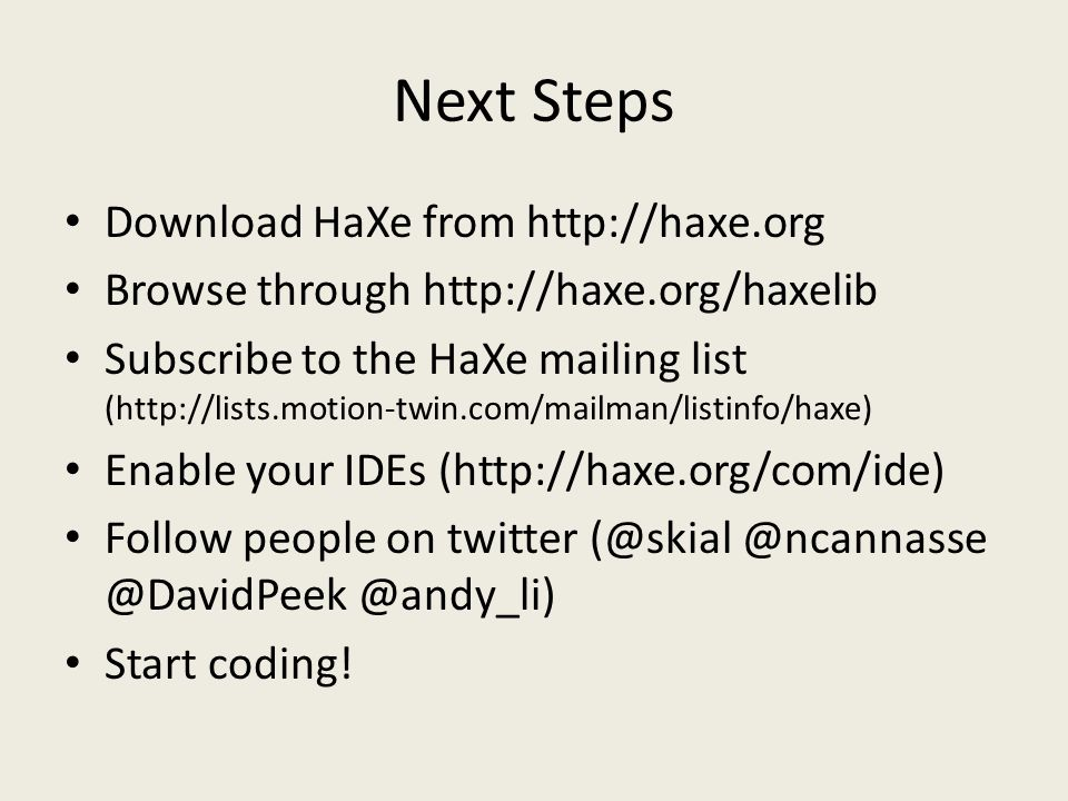 Next Steps Download HaXe from http://haxe.org Browse through http://haxe.org/haxelib Subscribe to the HaXe mailing list (http://lists.motion-twin.com/mailman/listinfo/haxe) Enable your IDEs (http://haxe.org/com/ide) Follow people on twitter (@skial @ncannasse @DavidPeek @andy_li) Start coding!