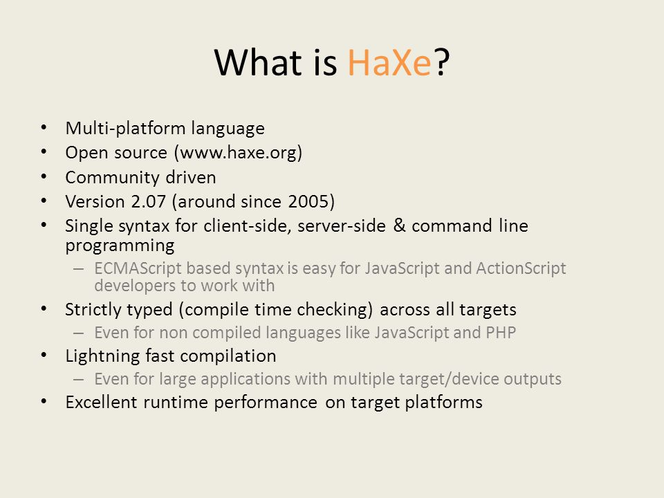 What is HaXe? Multi-platform language Open source (www.haxe.org) Community driven Version 2.07 (around since 2005) Single syntax for client-side, serv