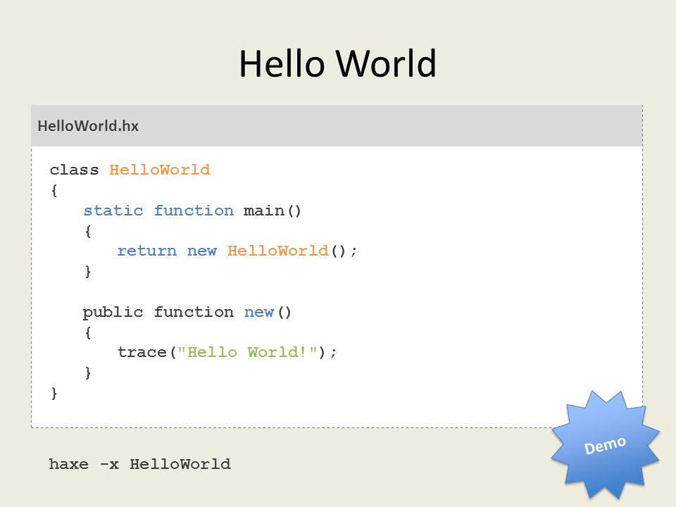 Hello World HelloWorld.hx class HelloWorld { static function main() { return new HelloWorld(); } public function new() { trace( Hello World! ); } haxe -x HelloWorld Demo