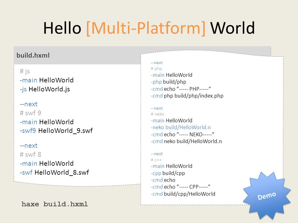 Hello [Multi-Platform] World $ haxe build.hxml build.hxml # js -main HelloWorld -js HelloWorld.js --next # swf 9 -main HelloWorld -swf9 HelloWorld_9.swf --next # swf 8 -main HelloWorld -swf HelloWorld_8.swf haxe build.hxml --next # php -main HelloWorld -php build/php -cmd echo ----- PHP----- -cmd php build/php/index.php --next # neko -main HelloWorld -neko build/HelloWorld.n -cmd echo ----- NEKO----- -cmd neko build/HelloWorld.n --next # c++ -main HelloWorld -cpp build/cpp -cmd echo -cmd echo ----- CPP----- -cmd build/cpp/HelloWorld Demo