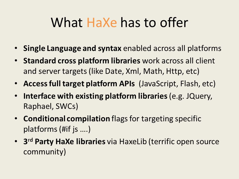 What HaXe has to offer Single Language and syntax enabled across all platforms Standard cross platform libraries work across all client and server targets (like Date, Xml, Math, Http, etc) Access full target platform APIs (JavaScript, Flash, etc) Interface with existing platform libraries (e.g.