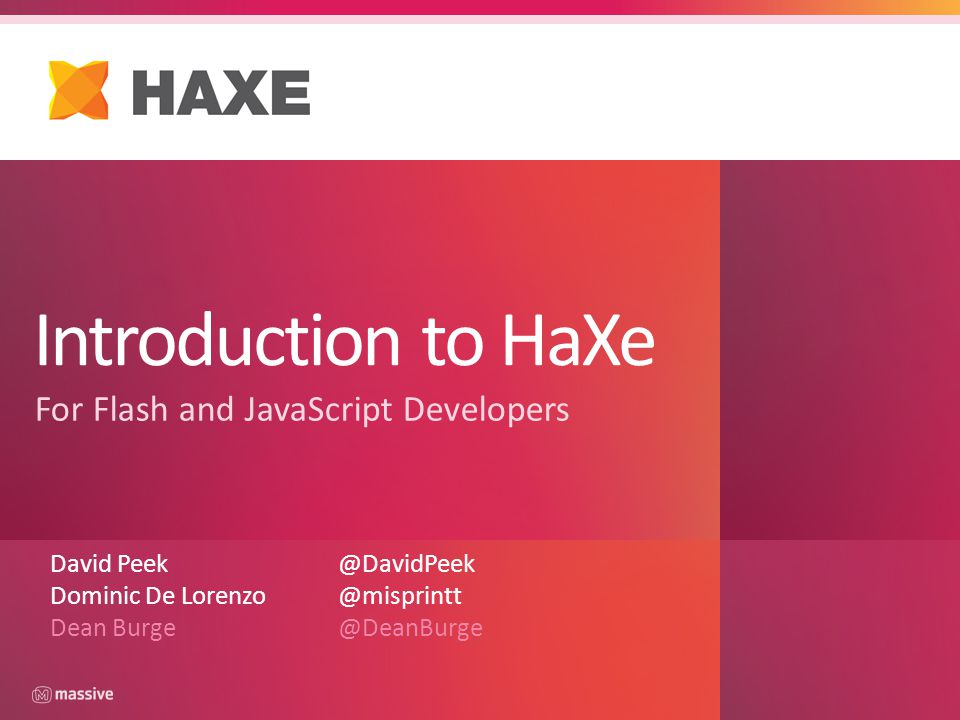 Introduction to HaXe For Flash and JavaScript Developers David Peek@DavidPeek Dominic De Lorenzo @misprintt Dean Burge@DeanBurge