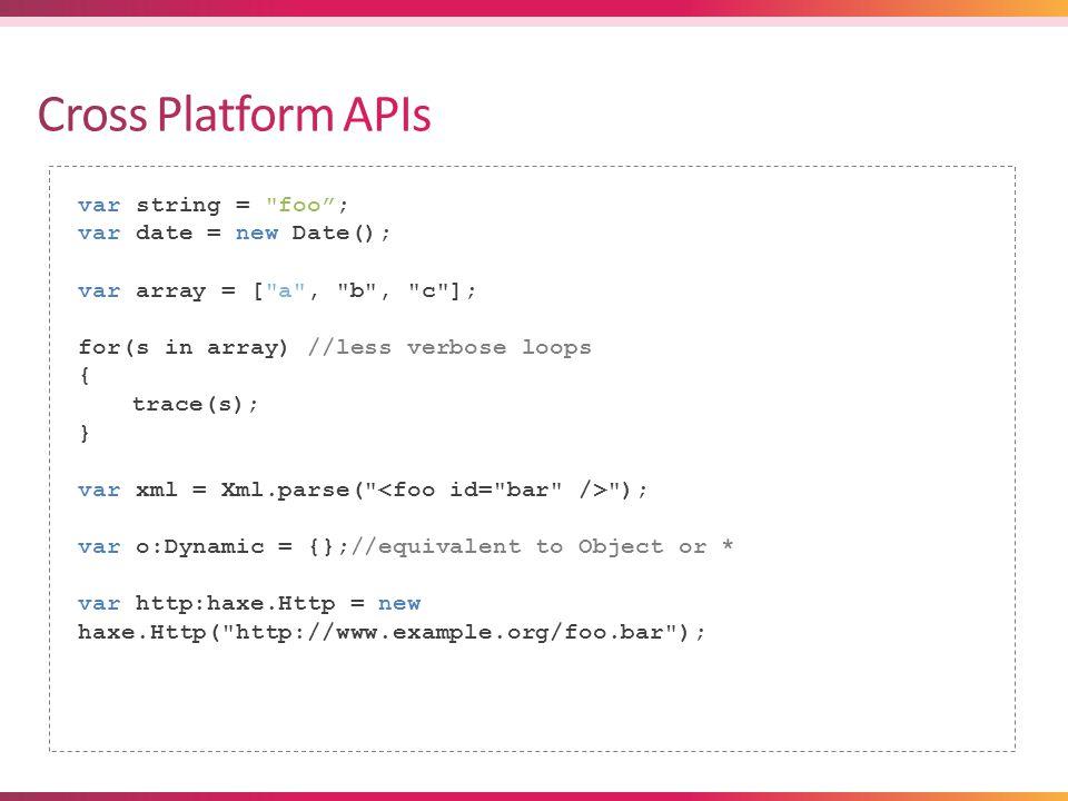 var string = foo ; var date = new Date(); var array = [ a , b , c ]; for(s in array) //less verbose loops { trace(s); } var xml = Xml.parse( ); var o:Dynamic = {};//equivalent to Object or * var http:haxe.Http = new haxe.Http( http://www.example.org/foo.bar );