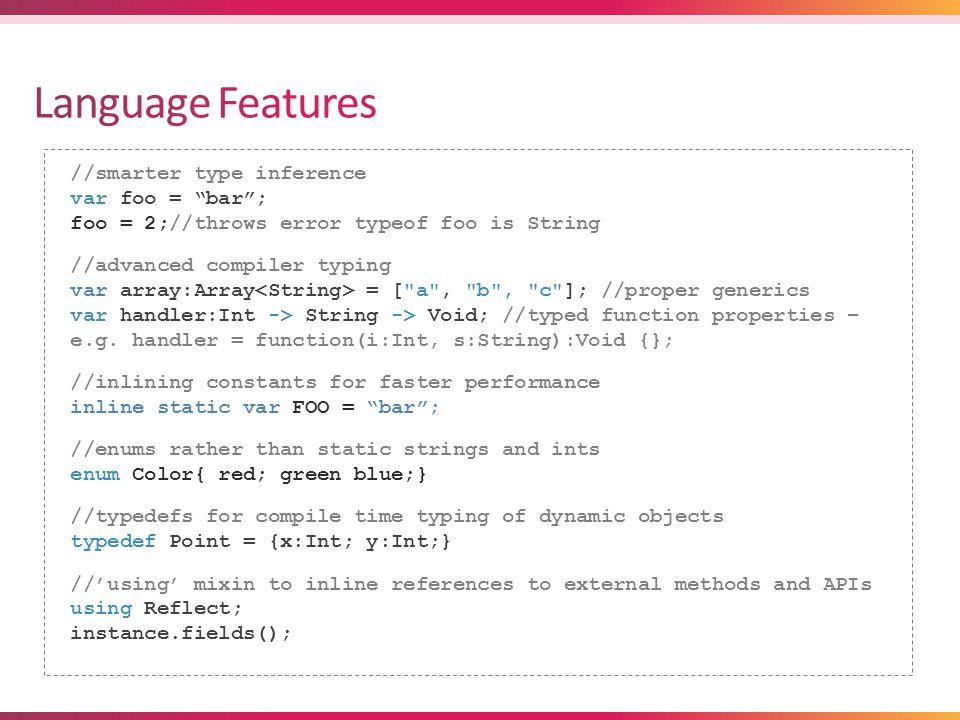 //smarter type inference var foo = bar ; foo = 2;//throws error typeof foo is String //advanced compiler typing var array:Array = [ a , b , c ]; //proper generics var handler:Int -> String -> Void; //typed function properties – e.g.