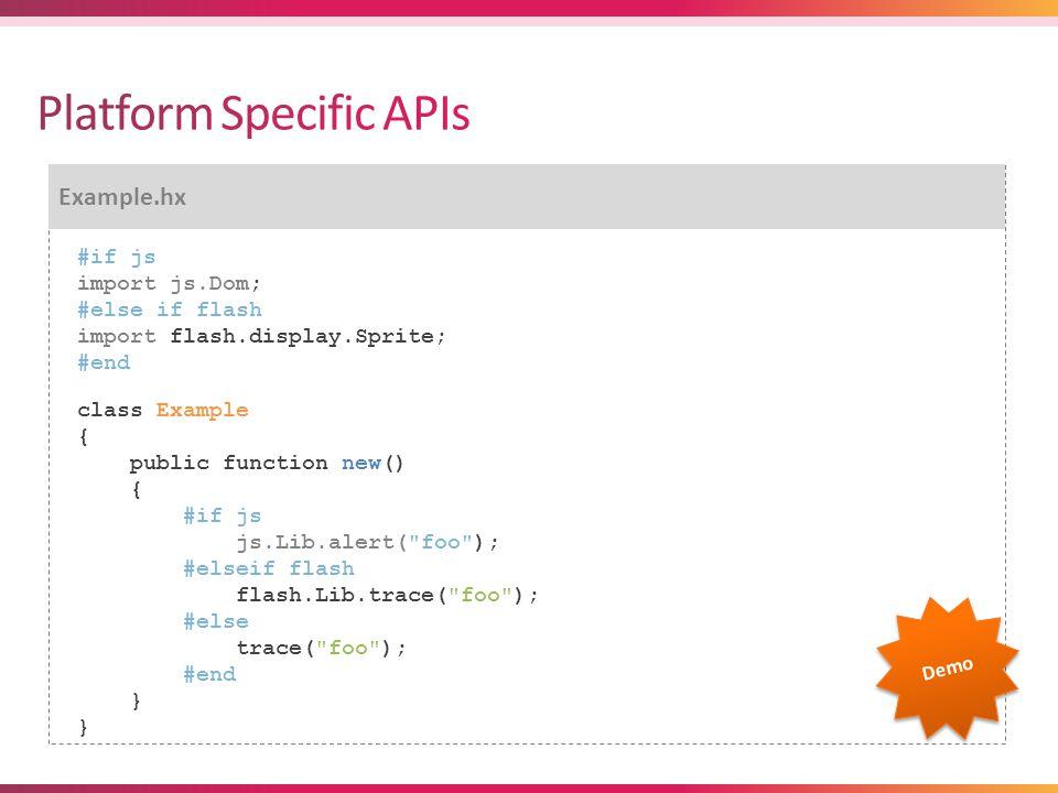 Example.hx #if js import js.Dom; #else if flash import flash.display.Sprite; #end class Example { public function new() { #if js js.Lib.alert( foo ); #elseif flash flash.Lib.trace( foo ); #else trace( foo ); #end } Demo