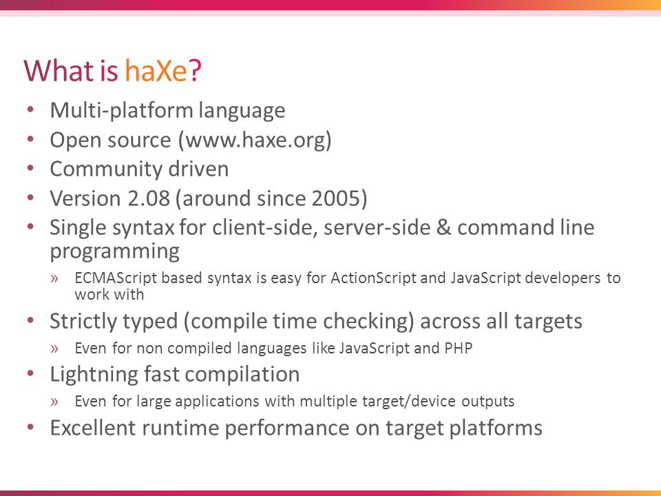 Client side »Flash (AS2/3, AIR, Stage3D, etc) »JavaScript (HTML, Canvas, WebGL) »C++ (desktop, mobile platforms like Android and iOS) Server side »PHP »Neko »NodeJS Command Line »Neko »C++ HaXe Compiler Macros.