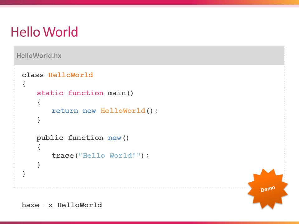 HelloWorld.hx class HelloWorld { static function main() { return new HelloWorld(); } public function new() { trace( Hello World! ); } haxe -x HelloWorld Demo
