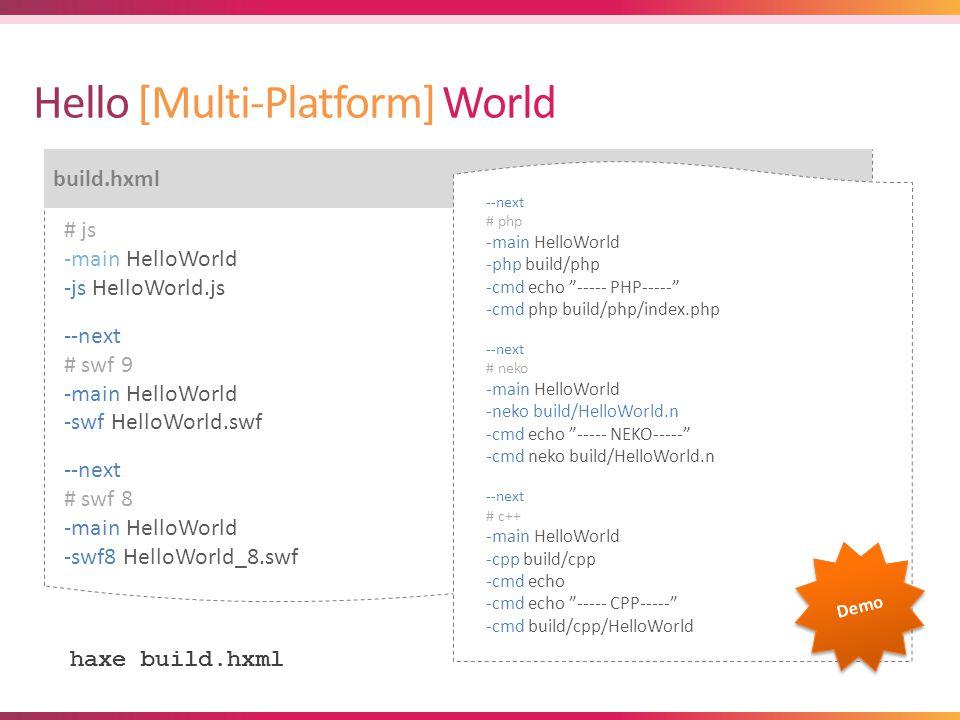 $ haxe build.hxml build.hxml # js -main HelloWorld -js HelloWorld.js --next # swf 9 -main HelloWorld -swf HelloWorld.swf --next # swf 8 -main HelloWorld -swf8 HelloWorld_8.swf haxe build.hxml --next # php -main HelloWorld -php build/php -cmd echo ----- PHP----- -cmd php build/php/index.php --next # neko -main HelloWorld -neko build/HelloWorld.n -cmd echo ----- NEKO----- -cmd neko build/HelloWorld.n --next # c++ -main HelloWorld -cpp build/cpp -cmd echo -cmd echo ----- CPP----- -cmd build/cpp/HelloWorld Demo
