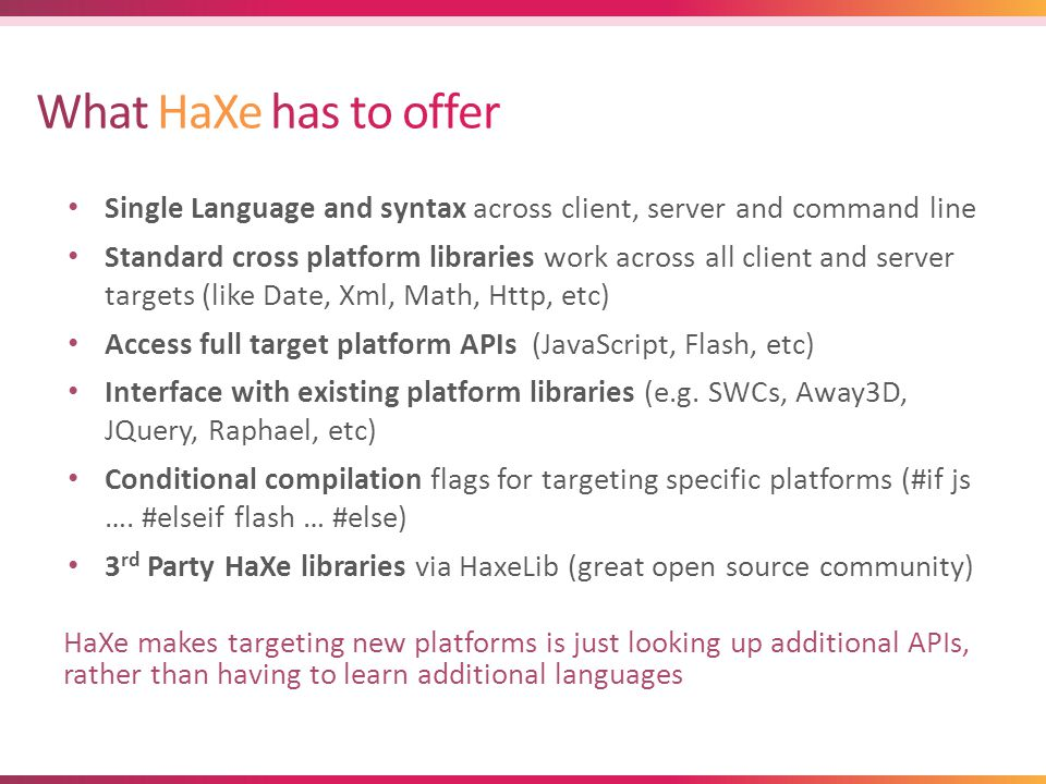 Single Language and syntax across client, server and command line Standard cross platform libraries work across all client and server targets (like Date, Xml, Math, Http, etc) Access full target platform APIs (JavaScript, Flash, etc) Interface with existing platform libraries (e.g.