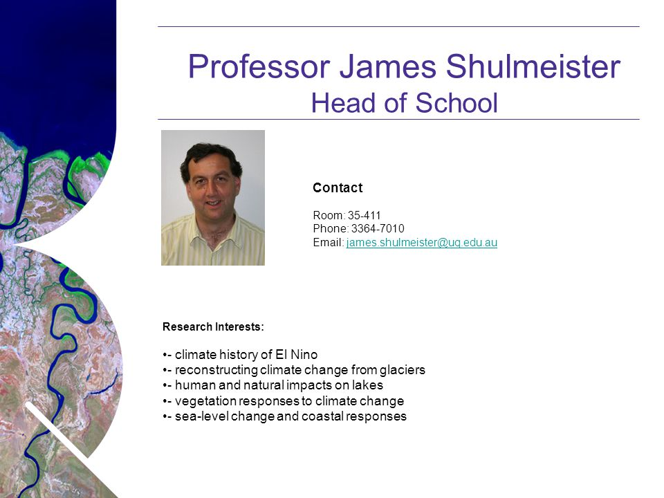 Name of presentation Month 2008 Professor James Shulmeister Head of School Contact Room: 35-411 Phone: 3364-7010 Email: james.shulmeister@uq.edu.aujames.shulmeister@uq.edu.au Research Interests: - climate history of El Nino - reconstructing climate change from glaciers - human and natural impacts on lakes - vegetation responses to climate change - sea-level change and coastal responses
