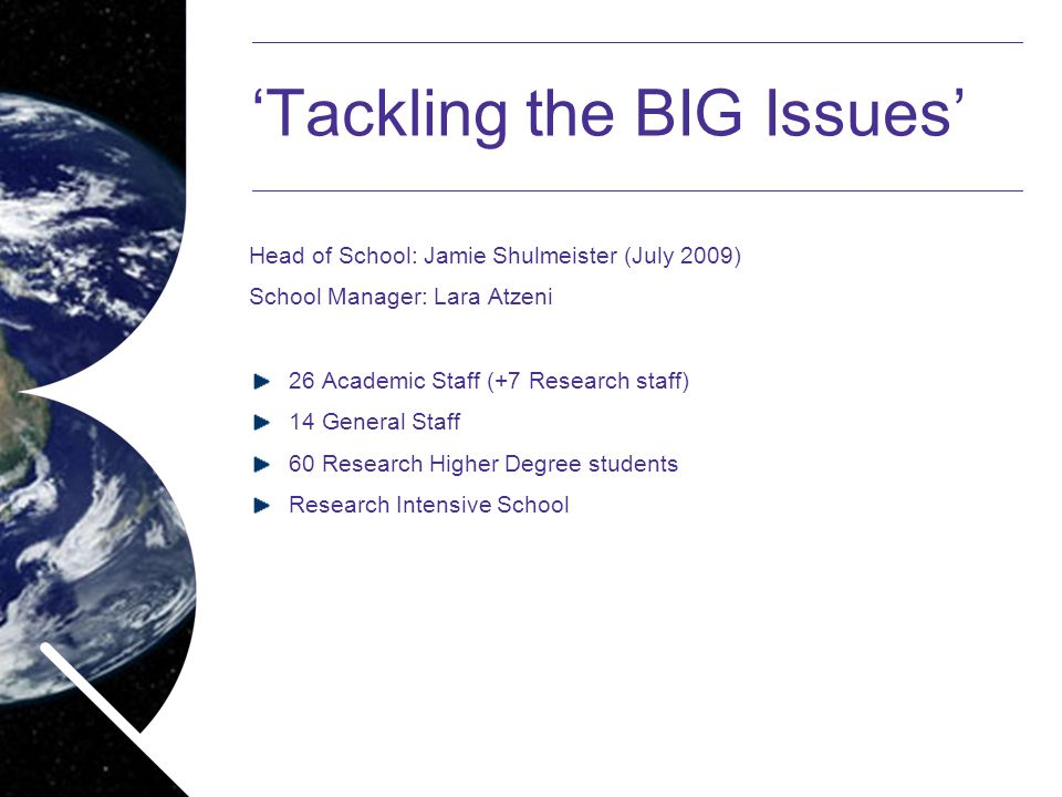 Name of presentation Month 2008 'Tackling the BIG Issues' Head of School: Jamie Shulmeister (July 2009) School Manager: Lara Atzeni 26 Academic Staff (+7 Research staff) 14 General Staff 60 Research Higher Degree students Research Intensive School