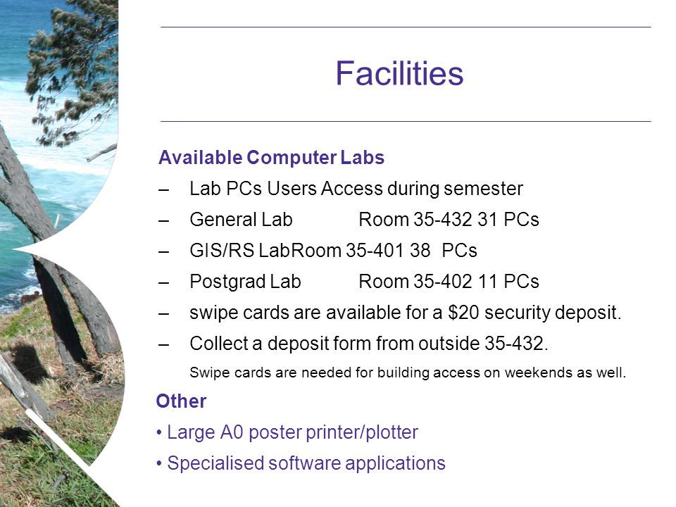 Name of presentation Month 2008 Facilities Available Computer Labs –Lab PCs Users Access during semester –General Lab Room 35-432 31 PCs –GIS/RS LabRoom 35-401 38 PCs –Postgrad Lab Room 35-402 11 PCs –swipe cards are available for a $20 security deposit.